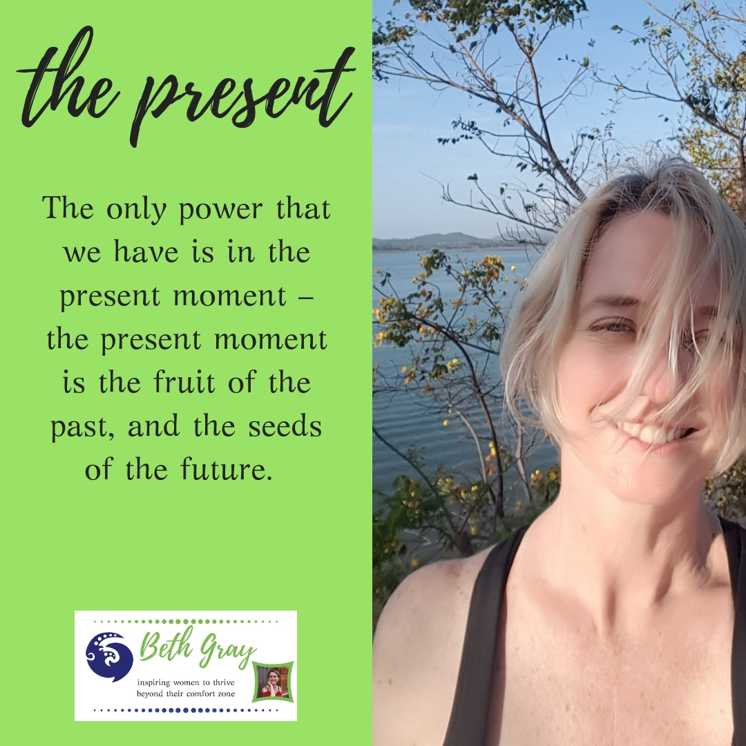 The only power that we have is in the present moment – the present moment is the fruit of the past, and the seeds of the future.