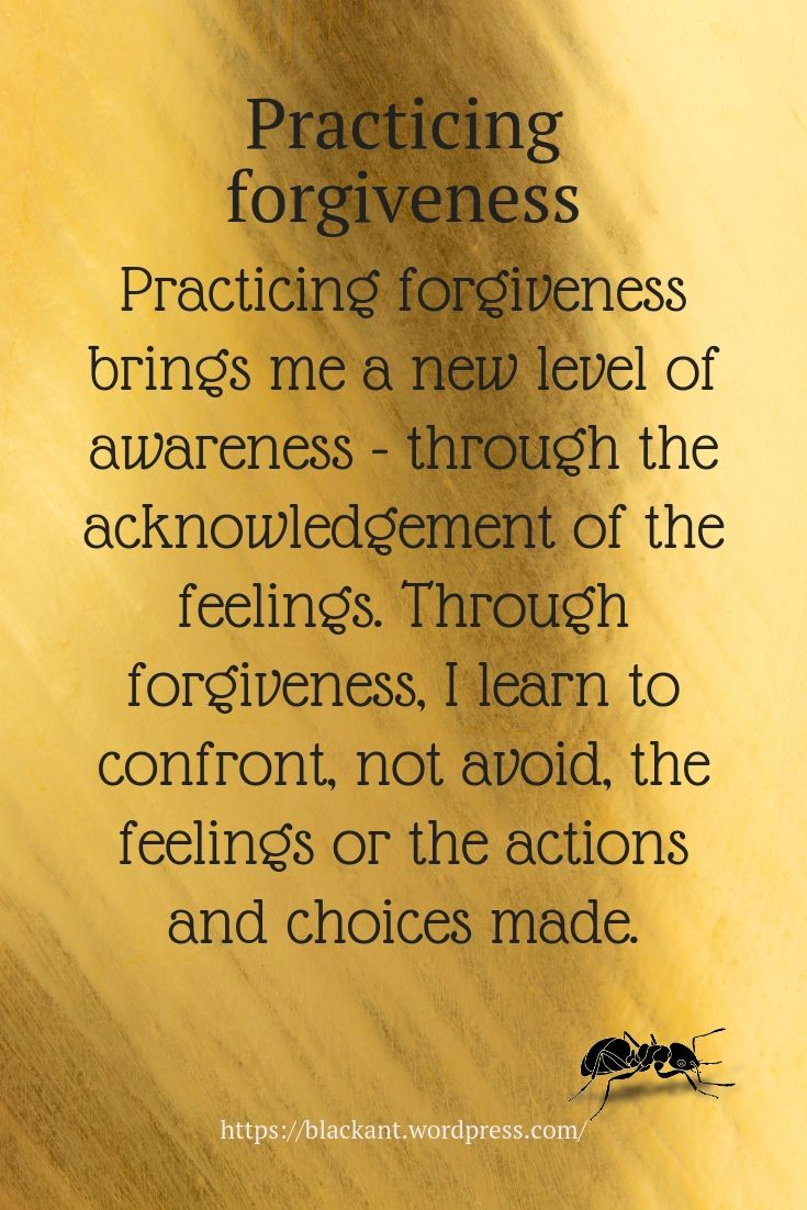 Practicing forgiveness brings me a new level of awareness - through the acknowledgement of the feelings. Through forgiveness, I learn to confront, not avoid, the feelings or the actions and choices made.
