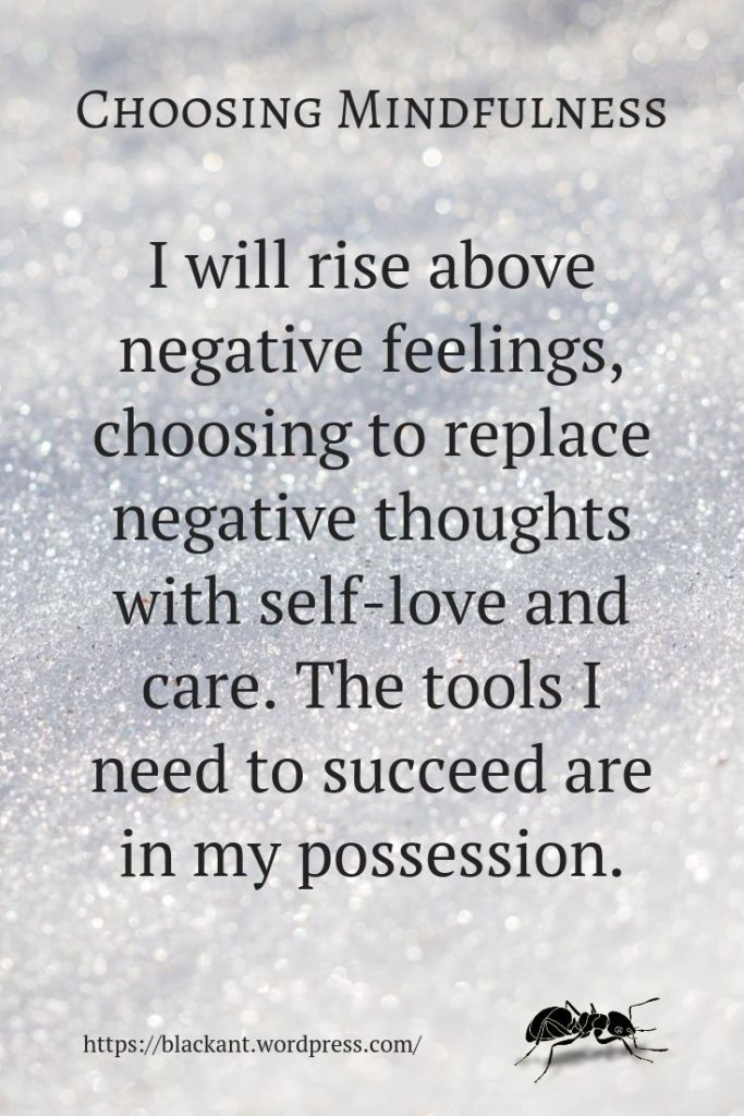 choosing mindfulness, I will rise above negative feelings, choosing to replace negative thoughts with self-love and care. The tools I need to succeed are in my possession.