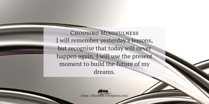 choosing mindfulness, stressed, mindful, I will remember yesterday's lessons, but recognise that today will never happen again. I will use the present moment to build the future of my dreams.