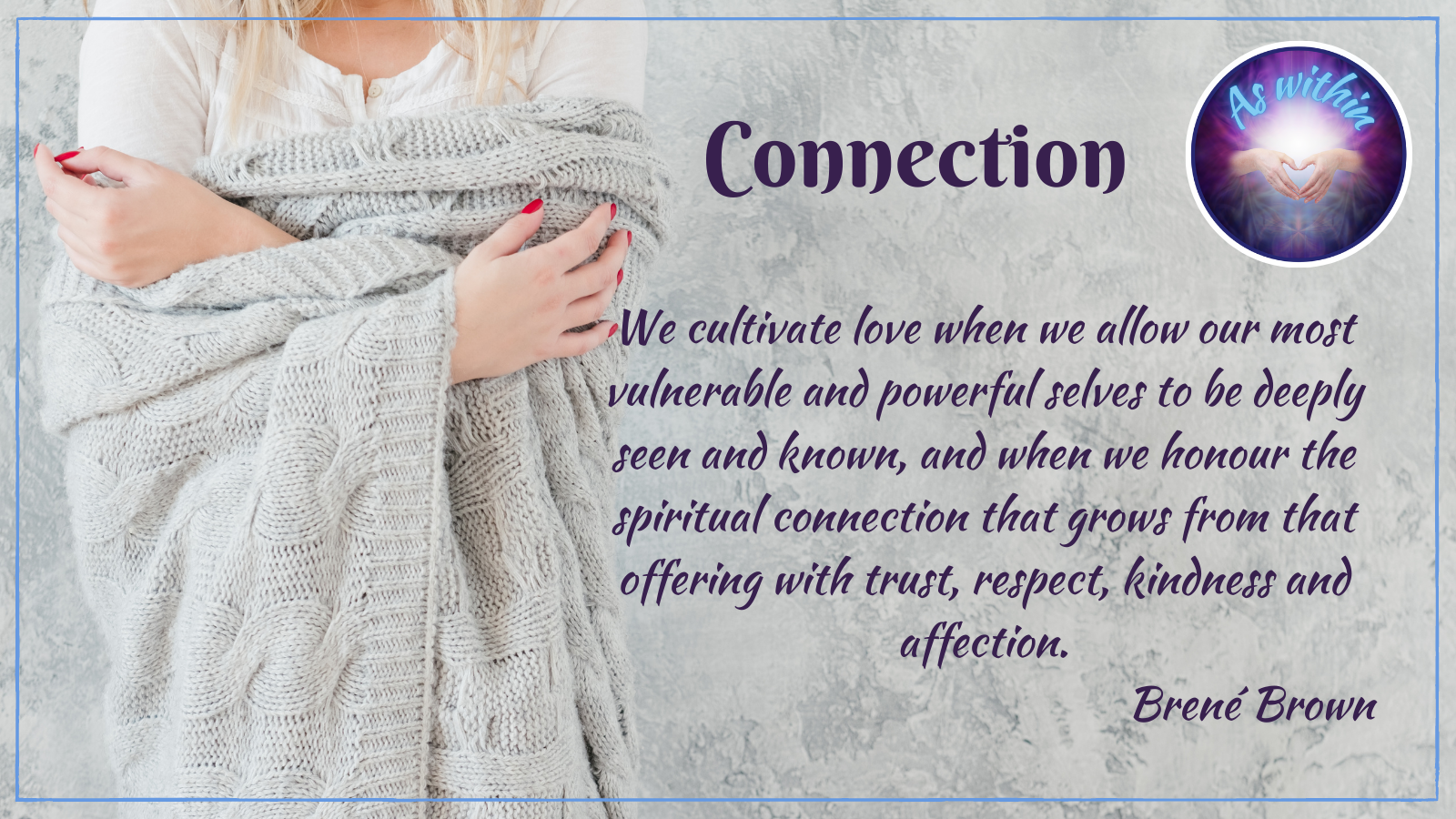 We cultivate love when we allow our most vulnerable and powerful selves to be deeply seen and known, and when we honour the spiritual connection that grows from that offering with trust, respect, kindness and affection, Brené Brown, as within