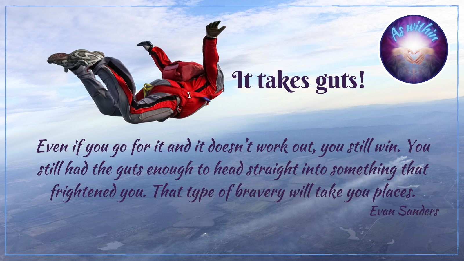 Even if you go for it and it doesn't work out, you still win. You still had the guts enough to head straight into something that frightened you. That type of bravery will take you places Evan Sanders, gutsy courage, motivation and movement, core identity, self-preservation, safety & security