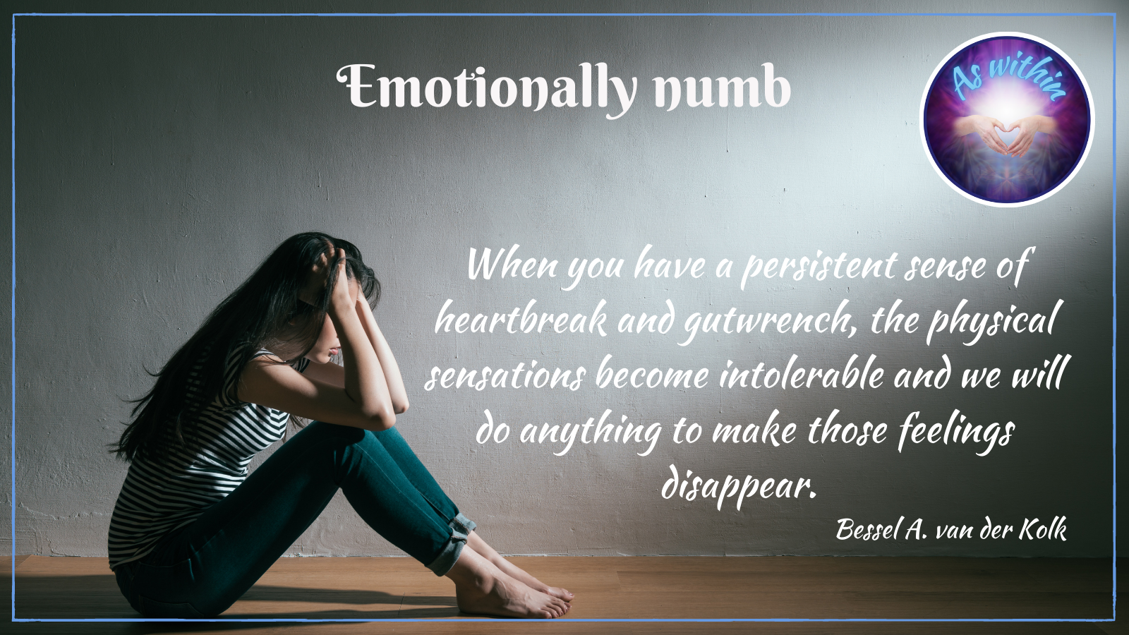 emotionally numb, When you have a persistent sense of heartbreak and gutwrench, the physical sensations become intolerable and we will do anything to make those feelings disappear, Bessel A. van der Kolk, heart of stone, closed-hearted, unfeeling, emotionally unaffected