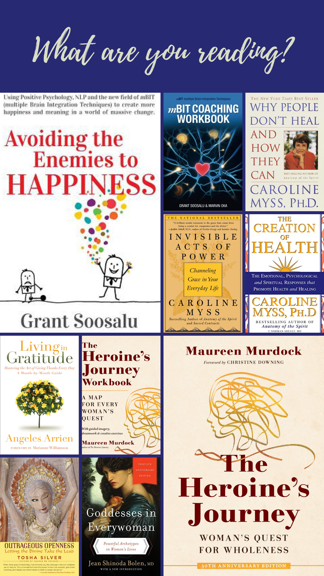 what are you reading, avoiding the enemies to happiness, grant soosalu, mBIT Coaching Workbook, Why people don't heal and how they can, Caroline Myss, Invisible Acts of Power, The Creation of Health, Living in Gratitude, Outrageous Openness, Tosha Silver, Goddesses in Everywoman, Jean Shinoda Bolen, The Heroine's Journey, Maureen Murdock