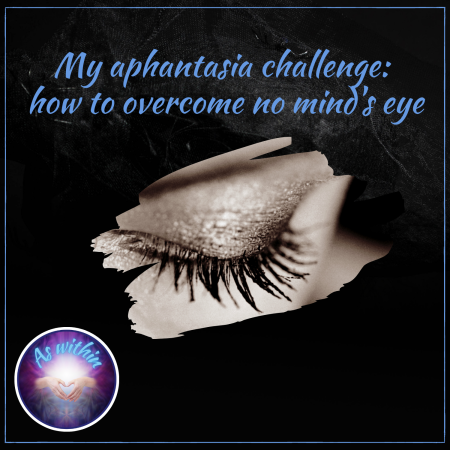 aphantasia, your mind's eye, visualisation, imagination, imagery, overcoming challenges, personal growth, Avoiding the Enemies to Happiness, Grant Soosalu, mBIT, mBraining