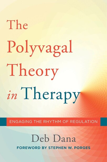 Deb Dana, The Polyvagal Theory in Therapy, engaging the rhythm of regulation, Stephen W. Porges
